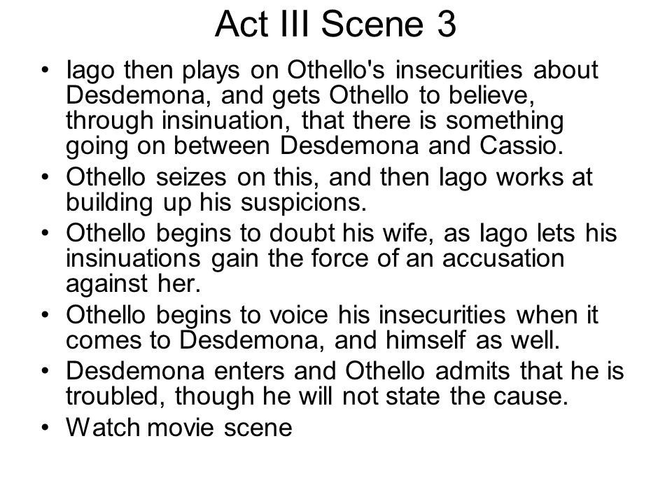 Act III Scene 3 Iago then plays on Othello's insecurities about Desdemona, and gets Othello to believe, through insinuation, that there is something g