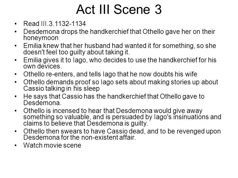 Act III Scene 3 Read III.3.1132-1134 Desdemona drops the handkerchief that Othello gave her on their honeymoon Emilia knew that her husband had wanted