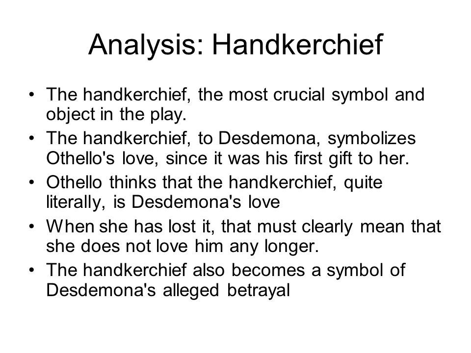 Analysis: Handkerchief The handkerchief, the most crucial symbol and object in the play. The handkerchief, to Desdemona, symbolizes Othello's love, si