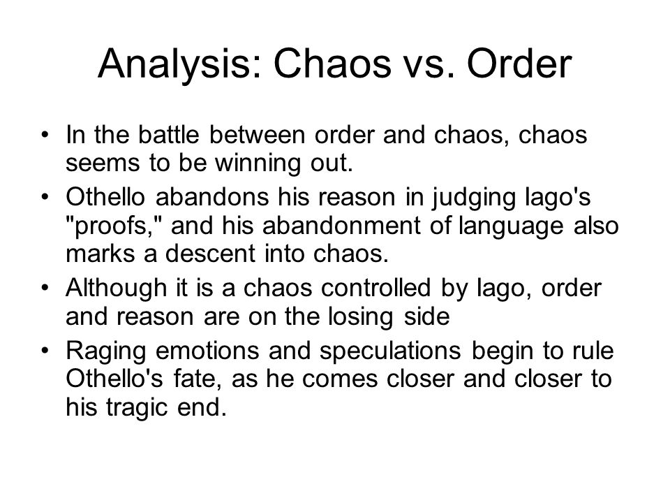 Analysis: Chaos vs. Order In the battle between order and chaos, chaos seems to be winning out. Othello abandons his reason in judging Iago's