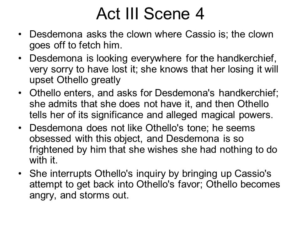 Act III Scene 4 Desdemona asks the clown where Cassio is; the clown goes off to fetch him. Desdemona is looking everywhere for the handkerchief, very