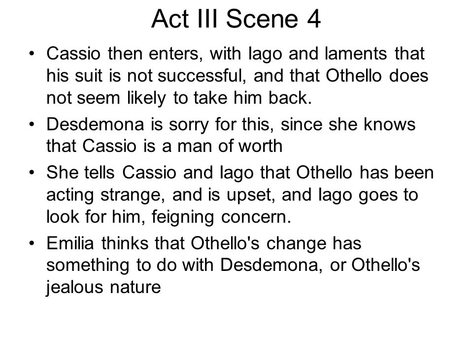 Act III Scene 4 Cassio then enters, with Iago and laments that his suit is not successful, and that Othello does not seem likely to take him back. Des