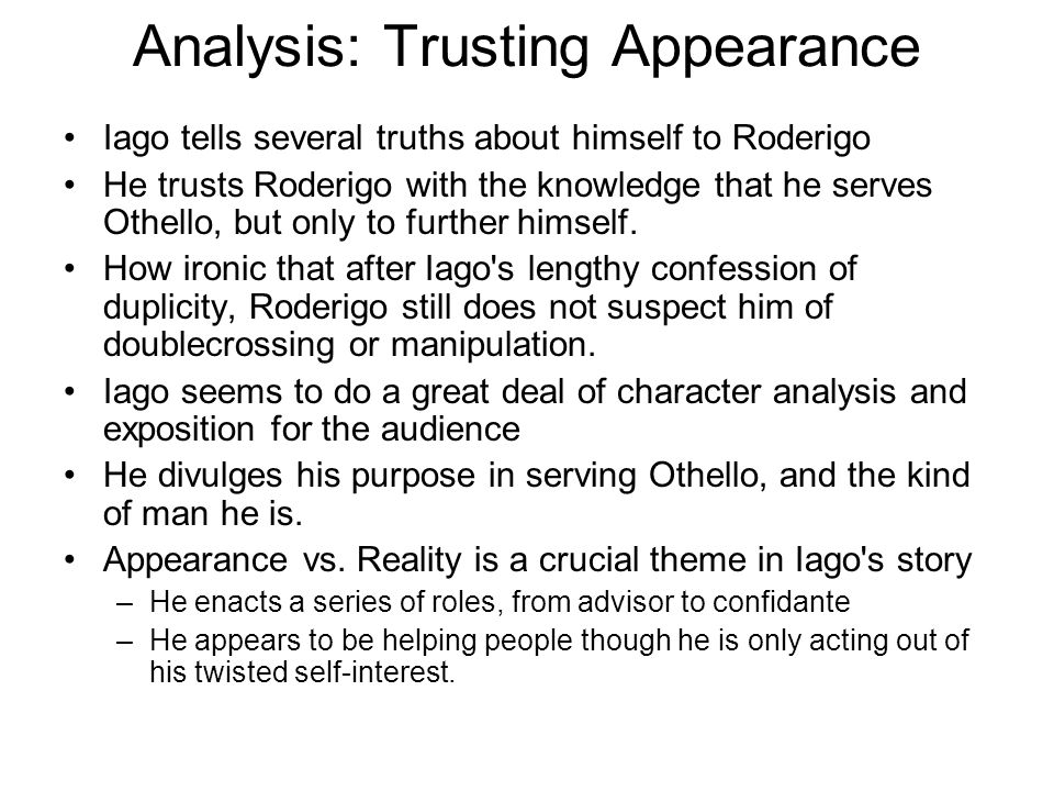 Analysis: Trusting Appearance Iago tells several truths about himself to Roderigo He trusts Roderigo with the knowledge that he serves Othello, but on