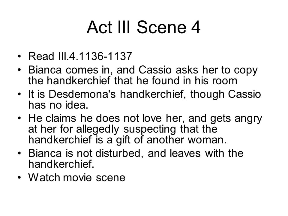Act III Scene 4 Read III.4.1136-1137 Bianca comes in, and Cassio asks her to copy the handkerchief that he found in his room It is Desdemona's handker