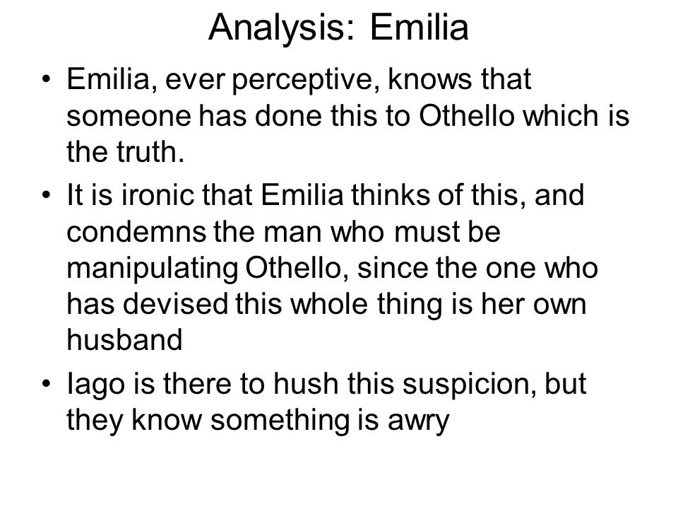 Analysis: Emilia Emilia, ever perceptive, knows that someone has done this to Othello which is the truth. It is ironic that Emilia thinks of this, and