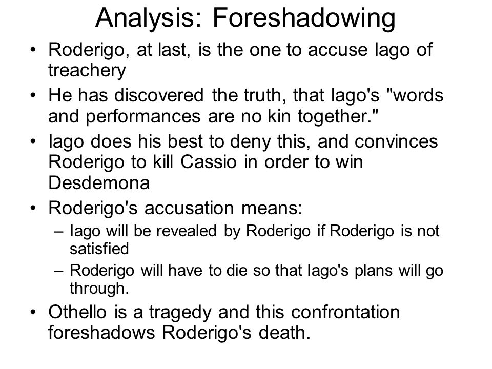 Analysis: Foreshadowing Roderigo, at last, is the one to accuse Iago of treachery He has discovered the truth, that Iago's