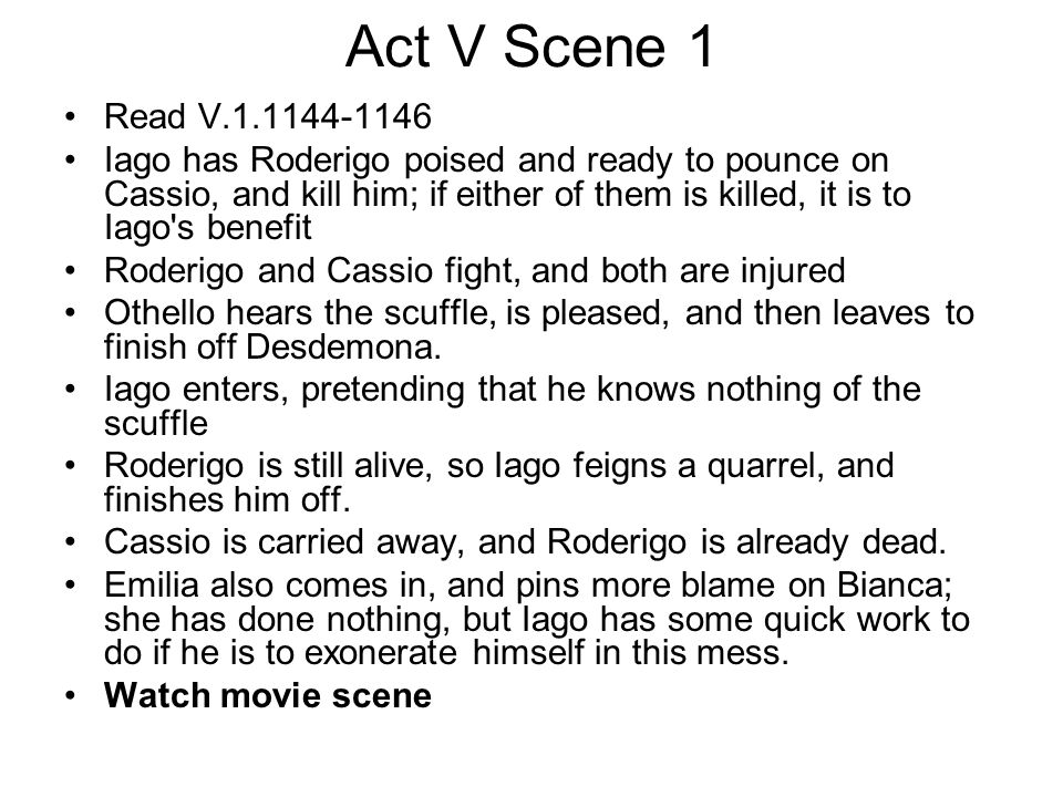 Act V Scene 1 Read V.1.1144-1146 Iago has Roderigo poised and ready to pounce on Cassio, and kill him; if either of them is killed, it is to Iago's be