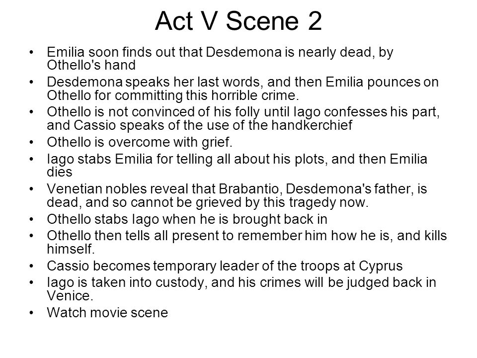 Act V Scene 2 Emilia soon finds out that Desdemona is nearly dead, by Othello's hand Desdemona speaks her last words, and then Emilia pounces on Othel