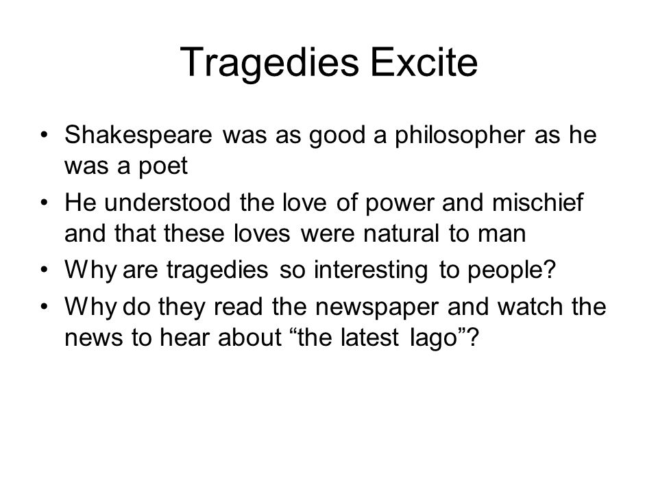 Tragedies Excite Shakespeare was as good a philosopher as he was a poet He understood the love of power and mischief and that these loves were natural