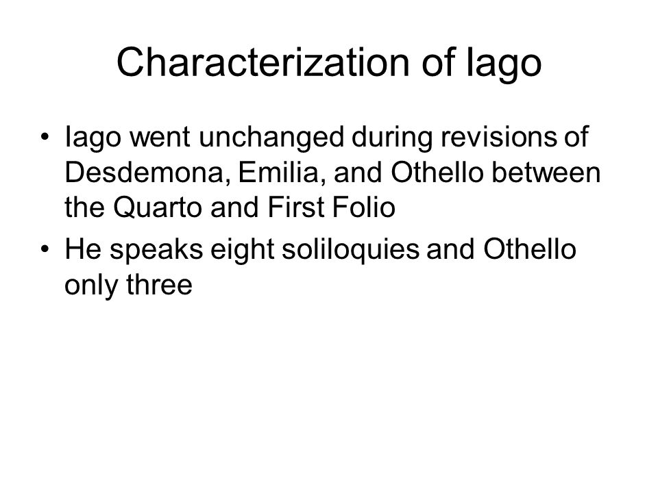 Characterization of Iago Iago went unchanged during revisions of Desdemona, Emilia, and Othello between the Quarto and First Folio He speaks eight sol