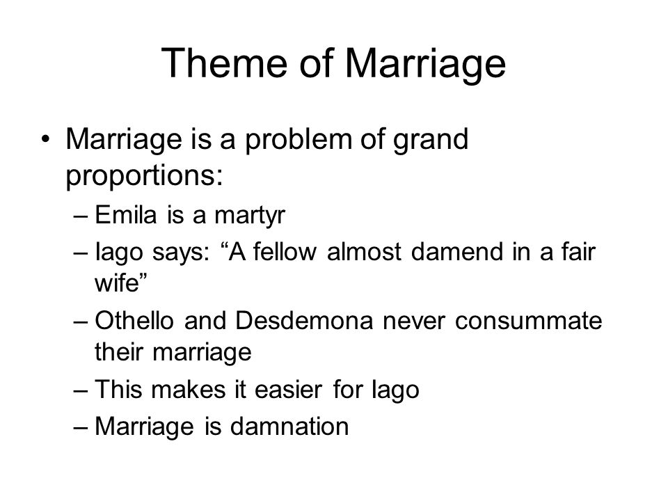 Theme of Marriage Marriage is a problem of grand proportions: –Emila is a martyr –Iago says: A fellow almost damend in a fair wife –Othello and Desdem