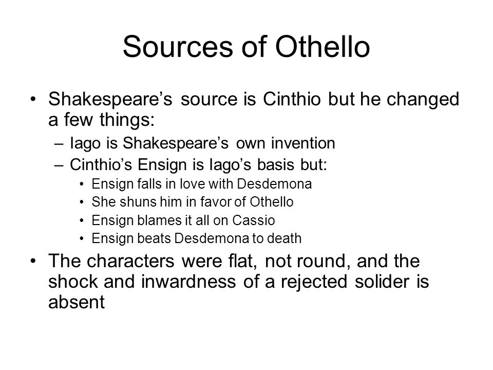 Sources of Othello Shakespeares source is Cinthio but he changed a few things: –Iago is Shakespeares own invention –Cinthios Ensign is Iagos basis but