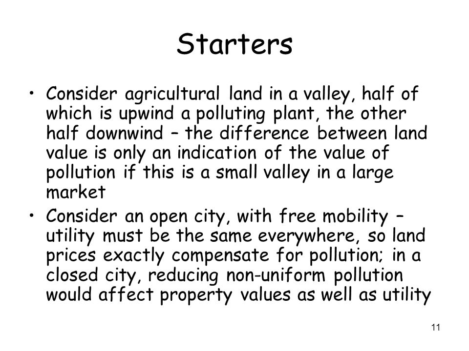 11 Starters Consider agricultural land in a valley, half of which is upwind a polluting plant, the other half downwind – the difference between land value is only an indication of the value of pollution if this is a small valley in a large market Consider an open city, with free mobility – utility must be the same everywhere, so land prices exactly compensate for pollution; in a closed city, reducing non-uniform pollution would affect property values as well as utility