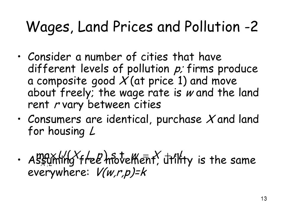 13 Wages, Land Prices and Pollution -2 Consider a number of cities that have different levels of pollution p; firms produce a composite good X (at price 1) and move about freely; the wage rate is w and the land rent r vary between cities Consumers are identical, purchase X and land for housing L Assuming free movement, utility is the same everywhere: V(w,r,p)=k