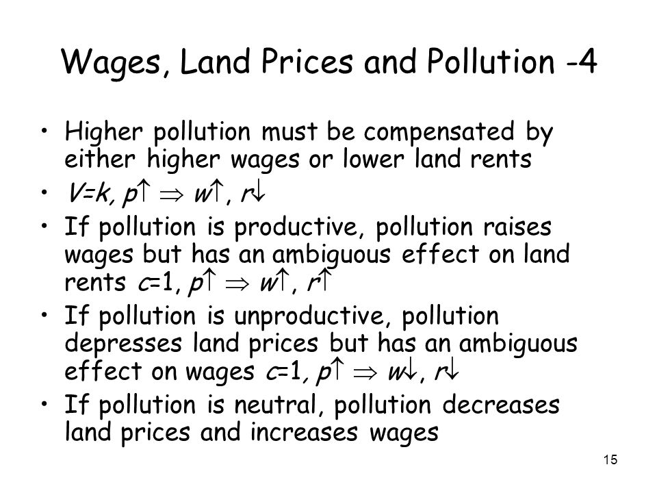 15 Wages, Land Prices and Pollution -4 Higher pollution must be compensated by either higher wages or lower land rents V=k, p w, r If pollution is productive, pollution raises wages but has an ambiguous effect on land rents c=1, p w, r If pollution is unproductive, pollution depresses land prices but has an ambiguous effect on wages c=1, p w, r If pollution is neutral, pollution decreases land prices and increases wages