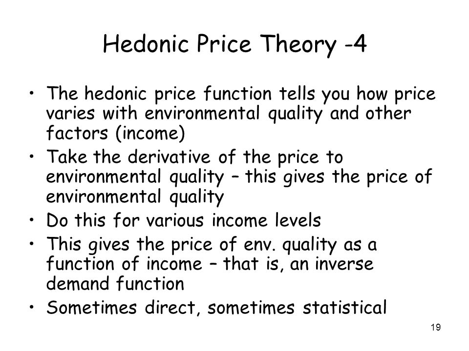 19 Hedonic Price Theory -4 The hedonic price function tells you how price varies with environmental quality and other factors (income) Take the derivative of the price to environmental quality – this gives the price of environmental quality Do this for various income levels This gives the price of env.