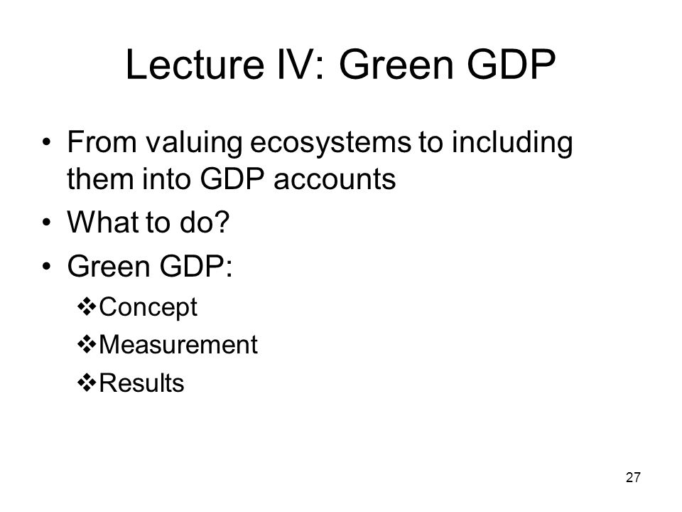 27 Lecture IV: Green GDP From valuing ecosystems to including them into GDP accounts What to do.