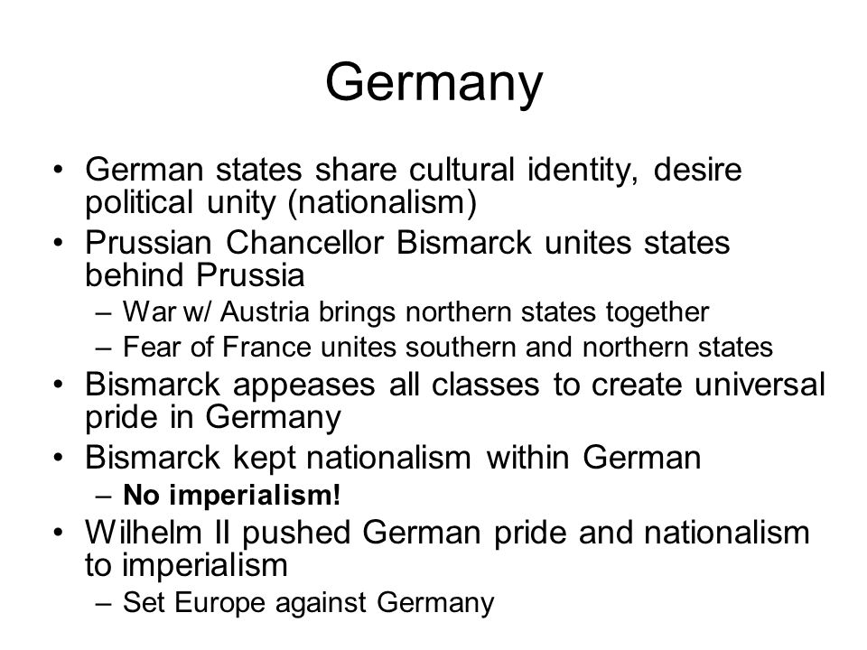 Germany German states share cultural identity, desire political unity (nationalism) Prussian Chancellor Bismarck unites states behind Prussia –War w/