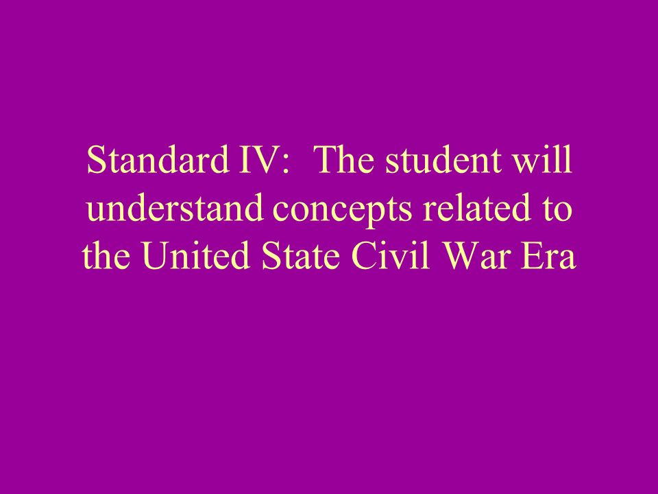 Standard IV: The student will understand concepts related to the United State Civil War Era