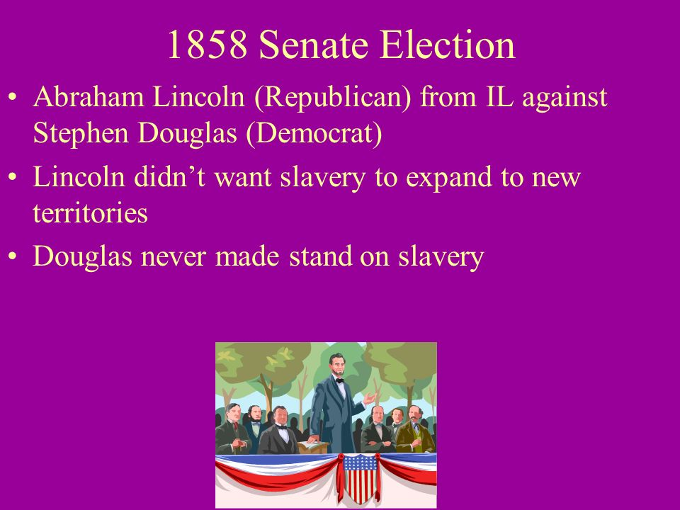 1858 Senate Election Abraham Lincoln (Republican) from IL against Stephen Douglas (Democrat) Lincoln didnt want slavery to expand to new territories D