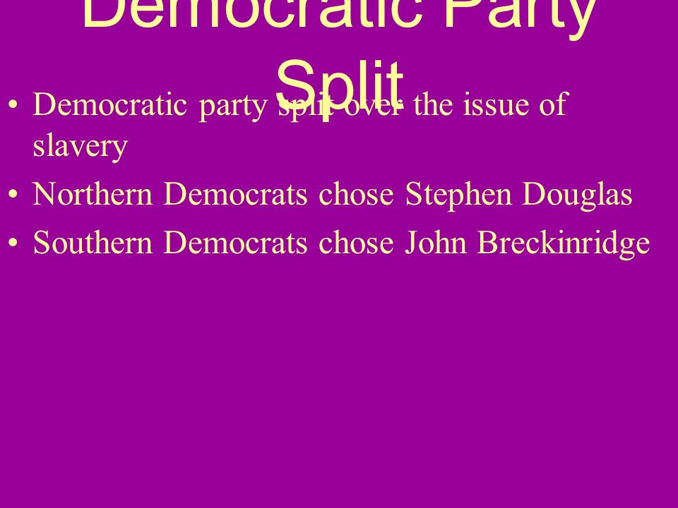 Democratic Party Split Democratic party split over the issue of slavery Northern Democrats chose Stephen Douglas Southern Democrats chose John Breckin