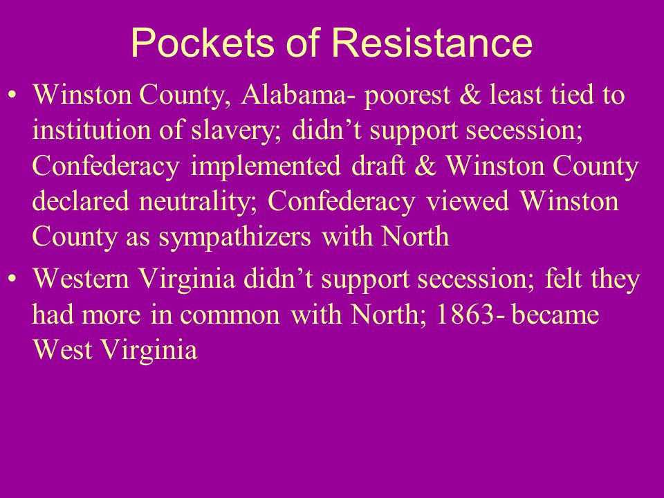 Pockets of Resistance Winston County, Alabama- poorest & least tied to institution of slavery; didnt support secession; Confederacy implemented draft