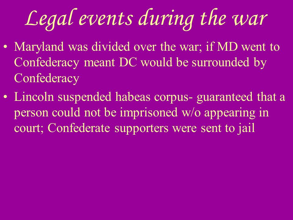 Legal events during the war Maryland was divided over the war; if MD went to Confederacy meant DC would be surrounded by Confederacy Lincoln suspended