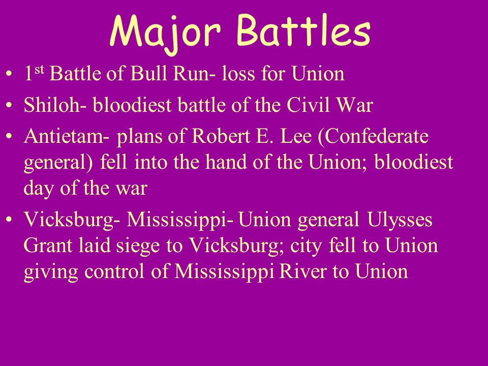 Major Battles 1 st Battle of Bull Run- loss for Union Shiloh- bloodiest battle of the Civil War Antietam- plans of Robert E. Lee (Confederate general)