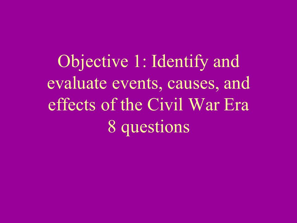 Objective 1: Identify and evaluate events, causes, and effects of the Civil War Era 8 questions