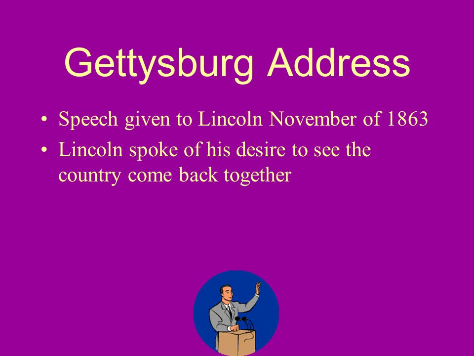 Gettysburg Address Speech given to Lincoln November of 1863 Lincoln spoke of his desire to see the country come back together
