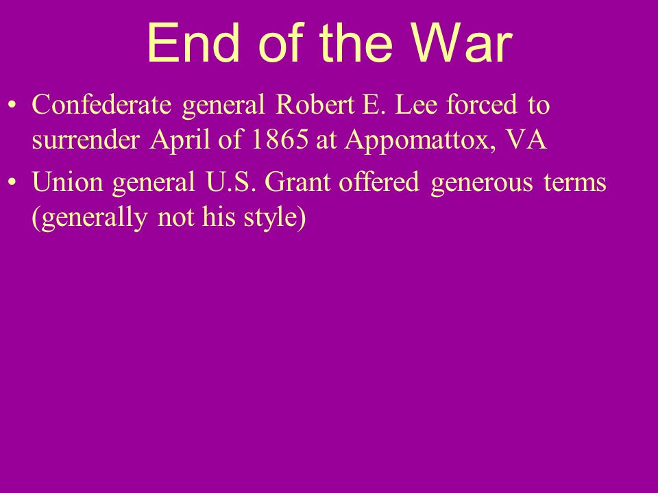 End of the War Confederate general Robert E. Lee forced to surrender April of 1865 at Appomattox, VA Union general U.S. Grant offered generous terms (