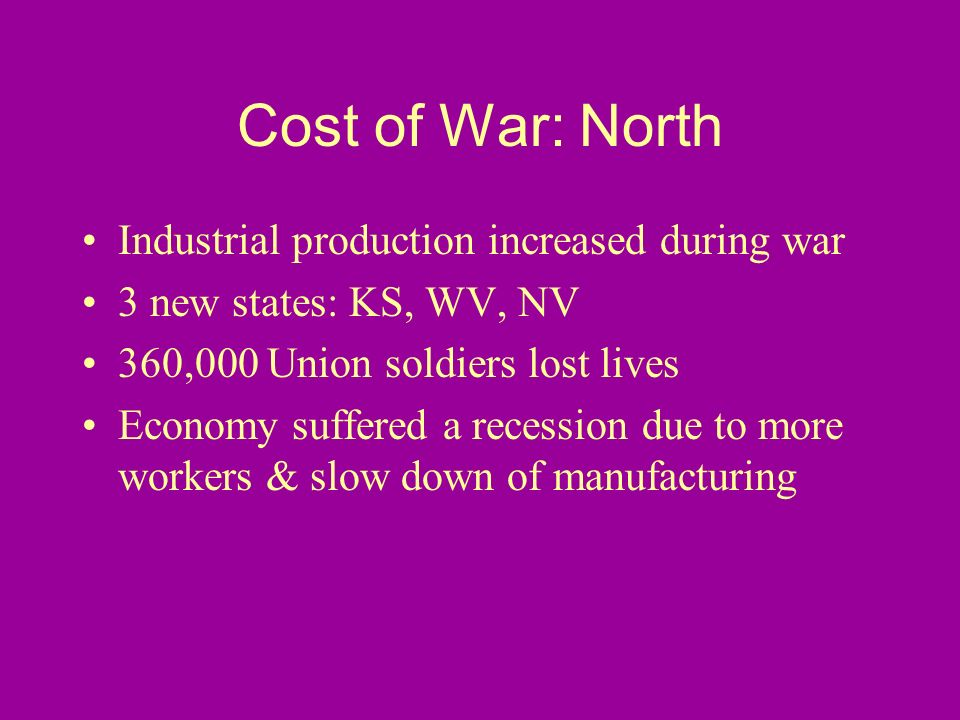 Cost of War: North Industrial production increased during war 3 new states: KS, WV, NV 360,000 Union soldiers lost lives Economy suffered a recession