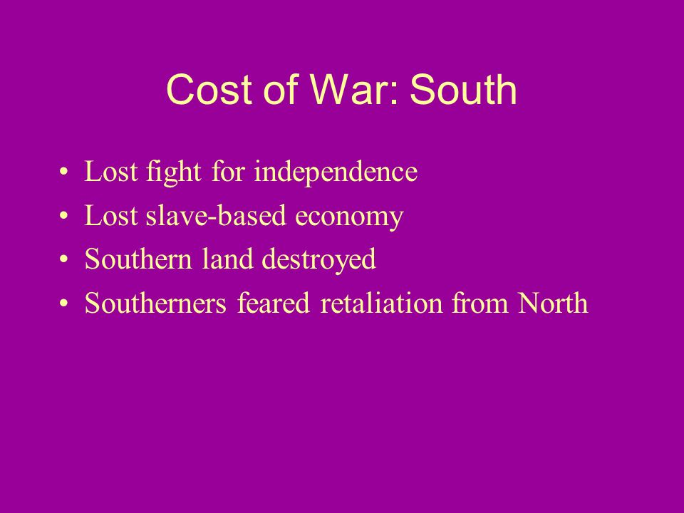 Cost of War: South Lost fight for independence Lost slave-based economy Southern land destroyed Southerners feared retaliation from North