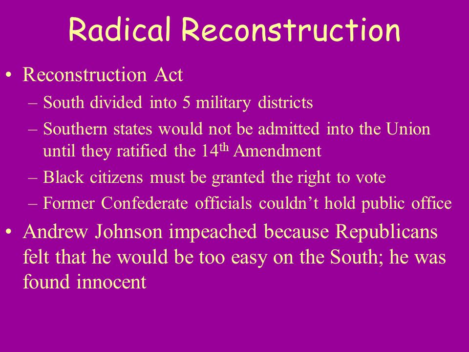 Radical Reconstruction Reconstruction Act –South divided into 5 military districts –Southern states would not be admitted into the Union until they ra