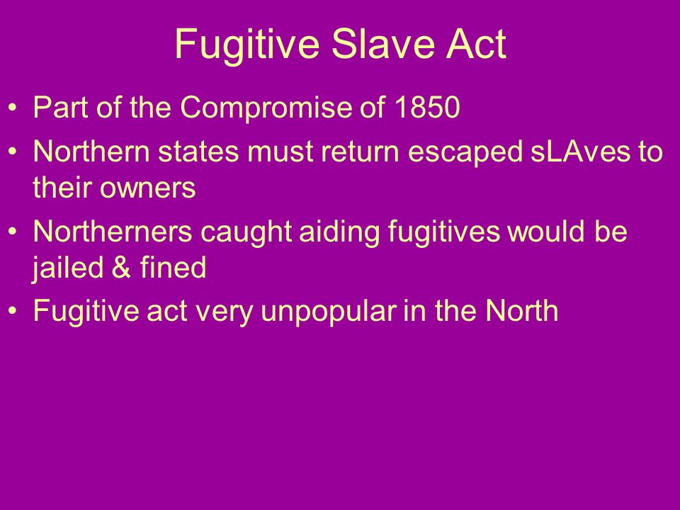 Fugitive Slave Act Part of the Compromise of 1850 Northern states must return escaped sLAves to their owners Northerners caught aiding fugitives would