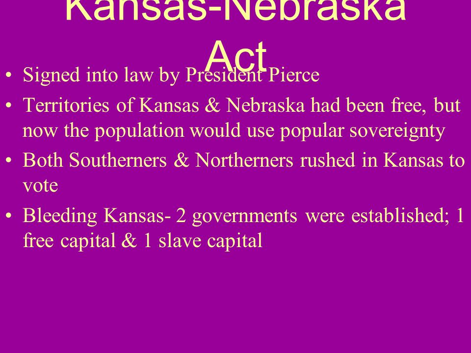 Kansas-Nebraska Act Signed into law by President Pierce Territories of Kansas & Nebraska had been free, but now the population would use popular sover