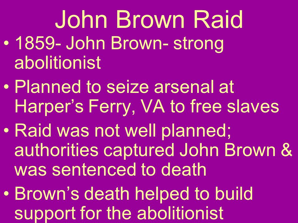 John Brown Raid 1859- John Brown- strong abolitionist Planned to seize arsenal at Harpers Ferry, VA to free slaves Raid was not well planned; authorit