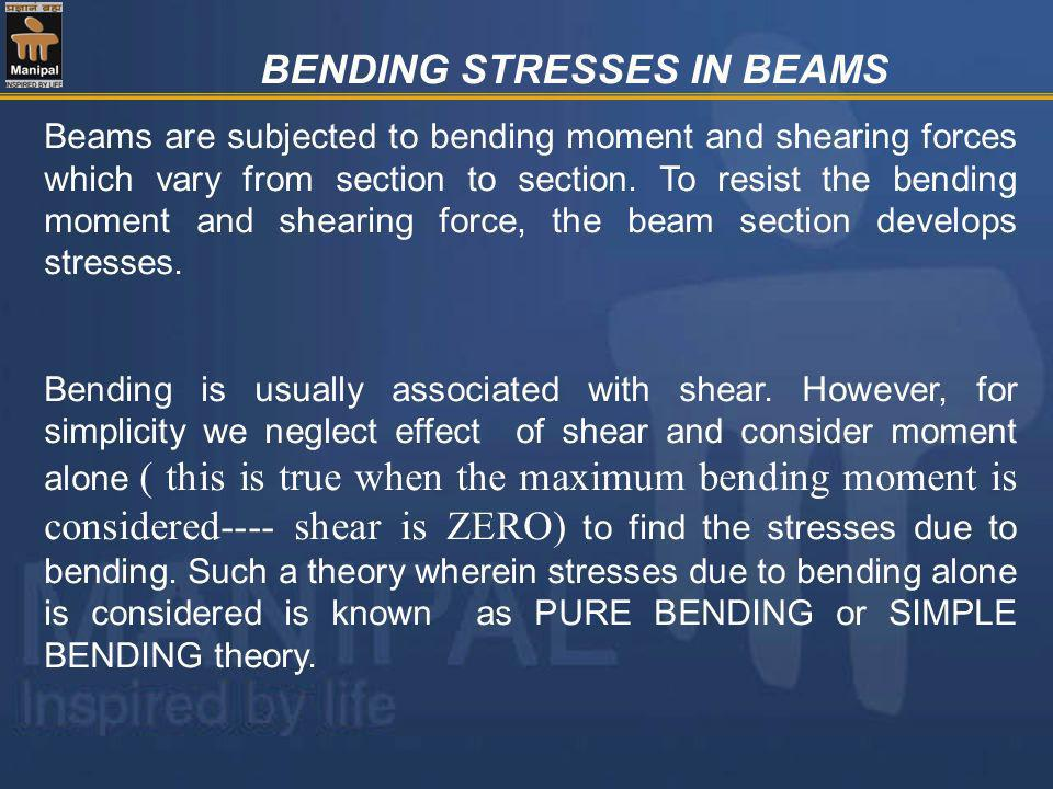 BENDING STRESSES IN BEAMS Beams are subjected to bending moment and shearing forces which vary from section to section. To resist the bending moment a
