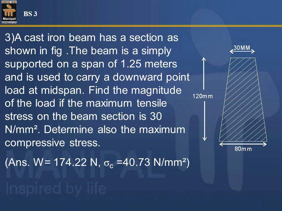3)A cast iron beam has a section as shown in fig.The beam is a simply supported on a span of 1.25 meters and is used to carry a downward point load at