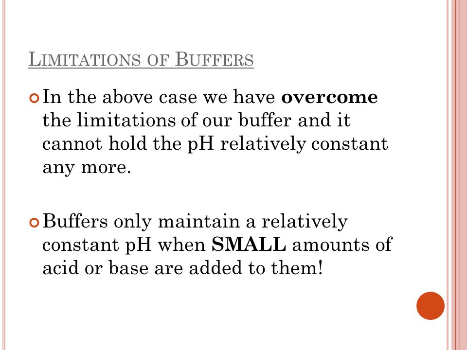 L IMITATIONS OF B UFFERS In the above case we have overcome the limitations of our buffer and it cannot hold the pH relatively constant any more. Buff