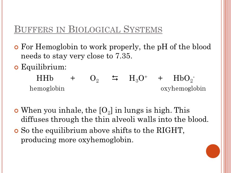 B UFFERS IN B IOLOGICAL S YSTEMS For Hemoglobin to work properly, the pH of the blood needs to stay very close to 7.35. Equilibrium: HHb + O 2 H 3 O +