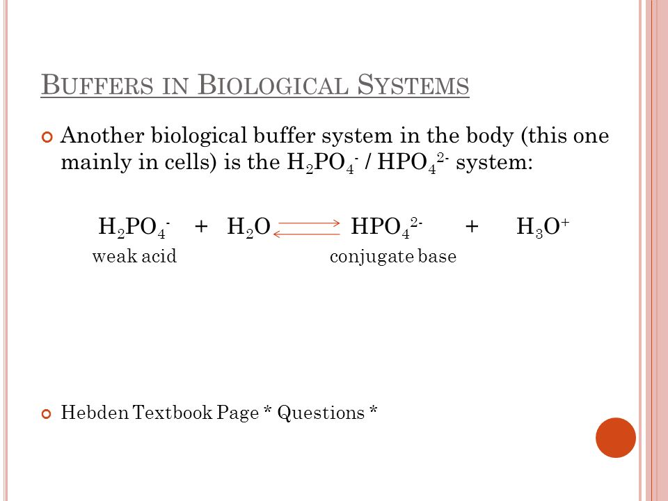 B UFFERS IN B IOLOGICAL S YSTEMS Another biological buffer system in the body (this one mainly in cells) is the H 2 PO 4 - / HPO 4 2- system: H 2 PO 4