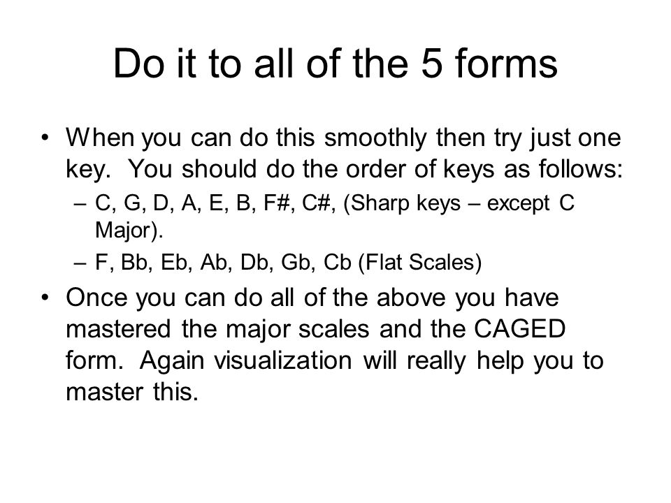 Take your time and master each form! Do every day until you have it down. Play each form at each fret. Say the scale as you do it. For example, doing