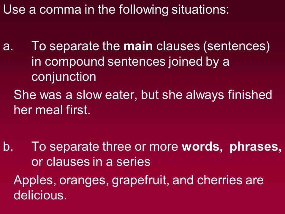 Use a comma in the following situations: a.To separate the main clauses (sentences) in compound sentences joined by a conjunction She was a slow eater, but she always finished her meal first.