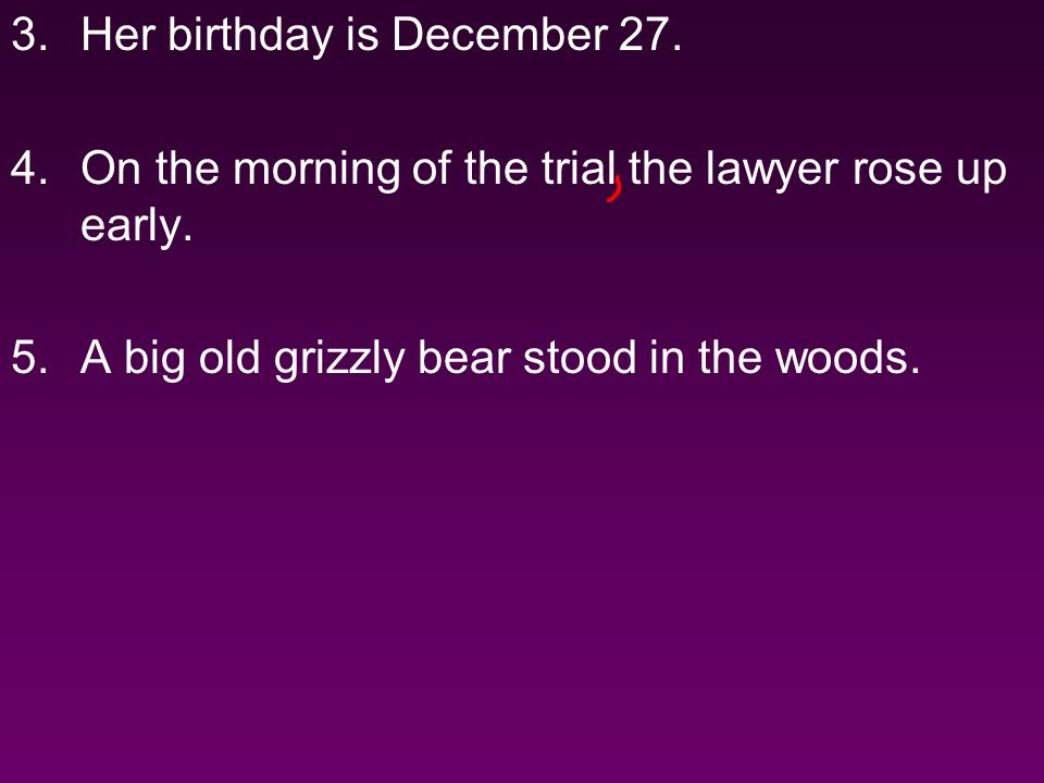 3.Her birthday is December 27. 4.On the morning of the trial the lawyer rose up early.