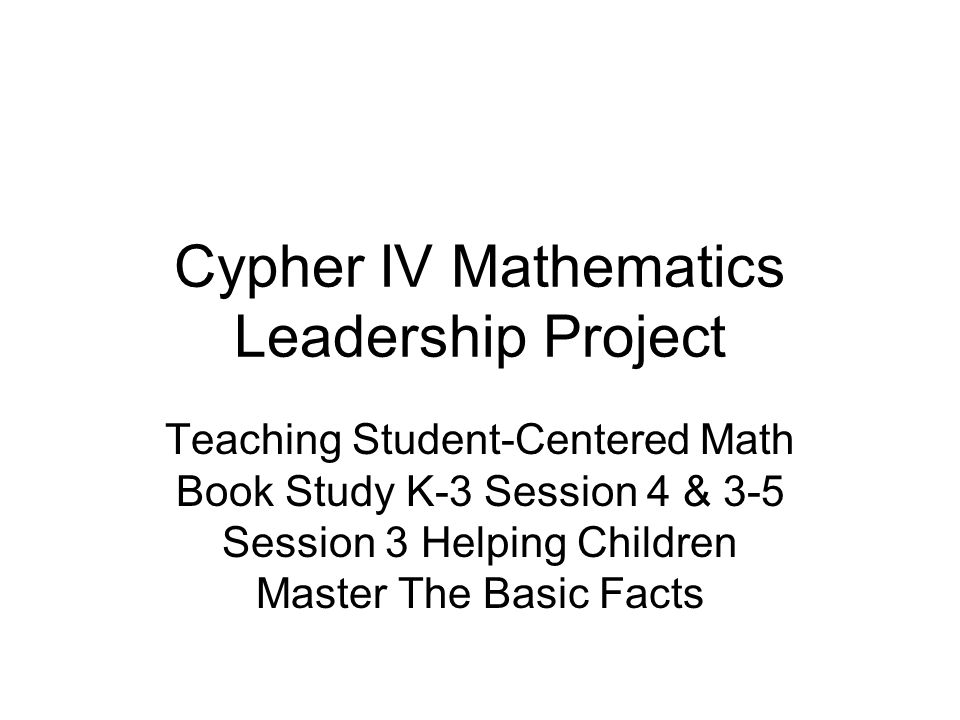 Cypher IV Mathematics Leadership Project Teaching Student-Centered Math Book Study K-3 Session 4 & 3-5 Session 3 Helping Children Master The Basic Facts