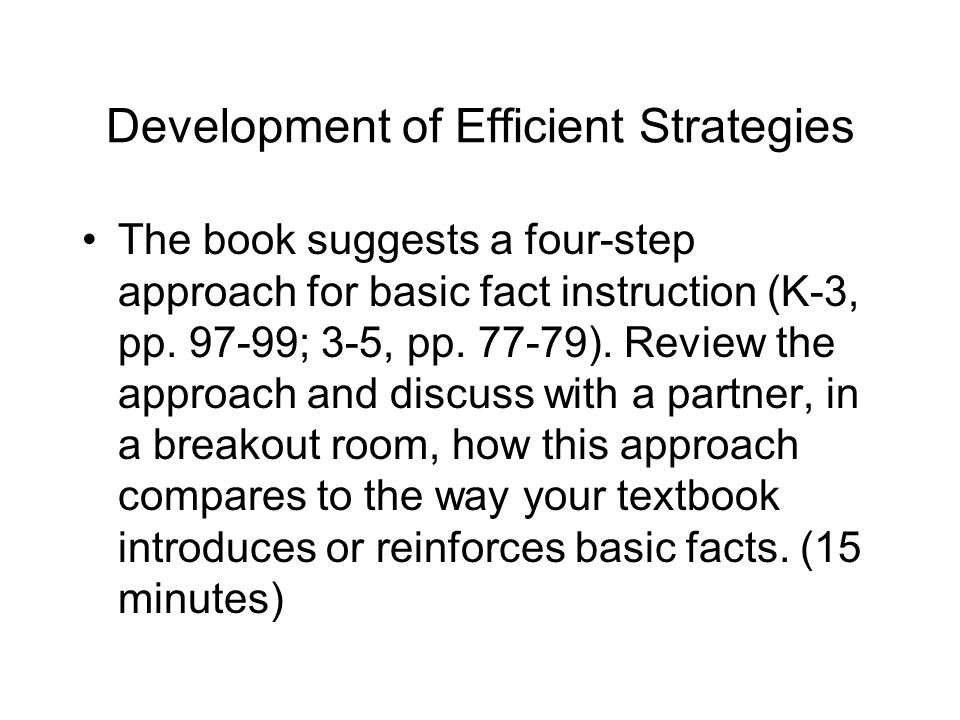 Development of Efficient Strategies The book suggests a four-step approach for basic fact instruction (K-3, pp. 97-99; 3-5, pp. 77-79). Review the app
