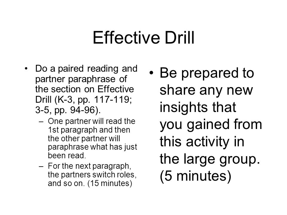 Effective Drill Do a paired reading and partner paraphrase of the section on Effective Drill (K-3, pp. 117-119; 3-5, pp. 94-96). –One partner will rea