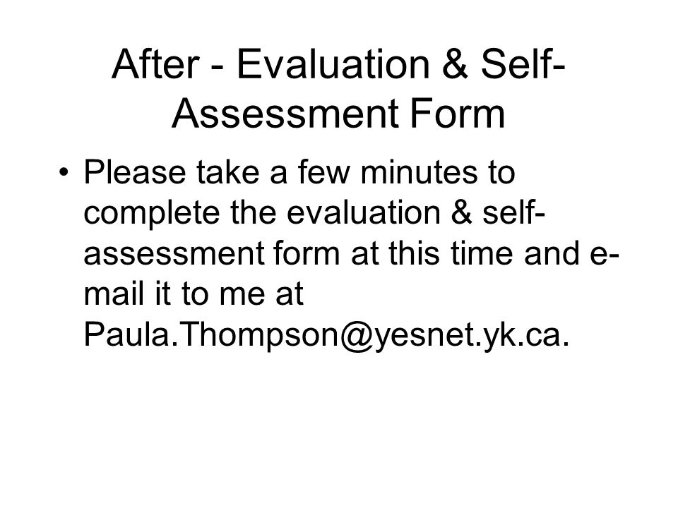 After - Evaluation & Self- Assessment Form Please take a few minutes to complete the evaluation & self- assessment form at this time and e- mail it to