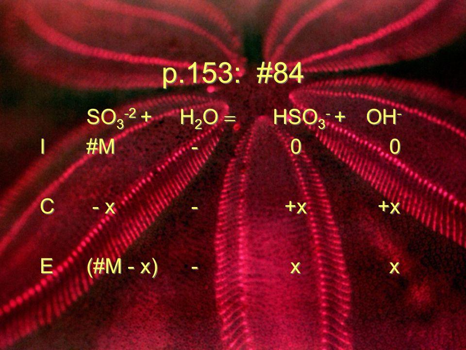 p.153: #84 SO 3 -2 + H 2 O HSO 3 - + OH - I#M - 0 0 C - x - +x +x E(#M - x) - x x SO 3 -2 + H 2 O HSO 3 - + OH - I#M - 0 0 C - x - +x +x E(#M - x) - x
